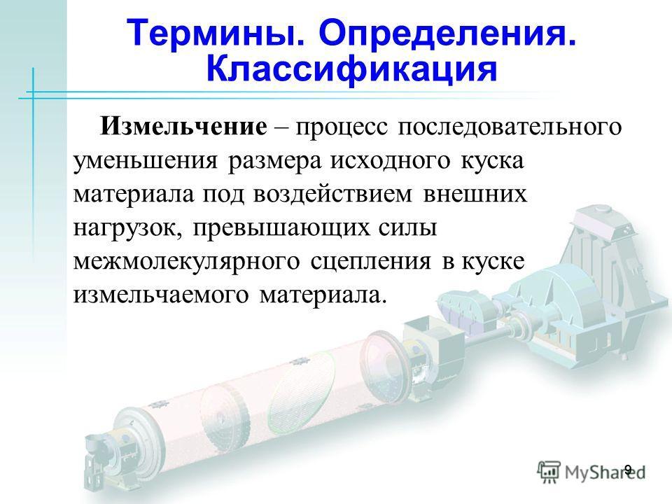 99 Измельчение – процесс последовательного уменьшения размера исходного куска материала под воздействием внешних нагрузок, превышающих силы межмолекулярного сцепления в куске измельчаемого материала. 9 Термины. Определения. Классификация