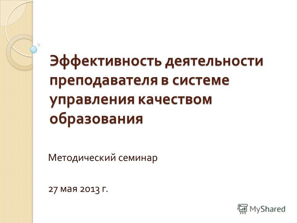 Эффективность деятельности преподавателя в системе управления качеством образования Методический семинар 27 мая 2013 г.