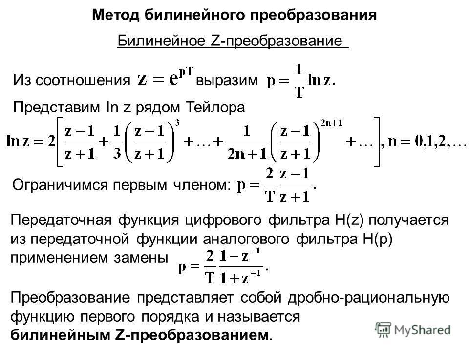 Метод билинейного преобразования Билинейное Z-преобразование Из соотношениявыразим Представим In z рядом Тейлора Ограничимся первым членом: Передаточная функция цифрового фильтра H(z) получается из передаточной функции аналогового фильтра Н(p) примен