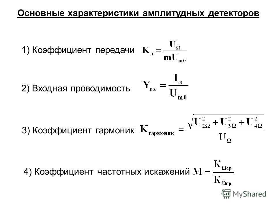 Основные характеристики амплитудных детекторов 1) Коэффициент передачи 2) Входная проводимость 3) Коэффициент гармоник 4) Коэффициент частотных искажений