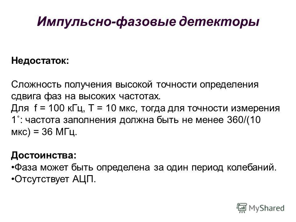 Недостаток: Сложность получения высокой точности определения сдвига фаз на высоких частотах. Для f = 100 кГц, Т = 10 мкс, тогда для точности измерения 1˚: частота заполнения должна быть не менее 360/(10 мкс) = 36 МГц. Достоинства: Фаза может быть опр