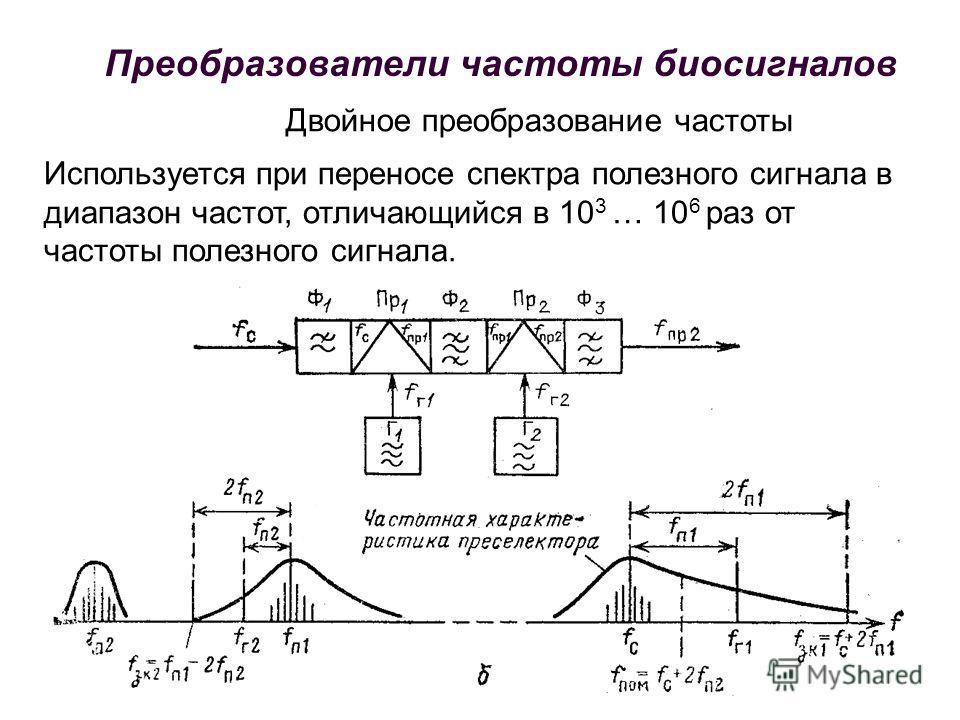 Двойное преобразование частоты Используется при переносе спектра полезного сигнала в диапазон частот, отличающийся в 10 3 … 10 6 раз от частоты полезного сигнала. Преобразователи частоты биосигналов