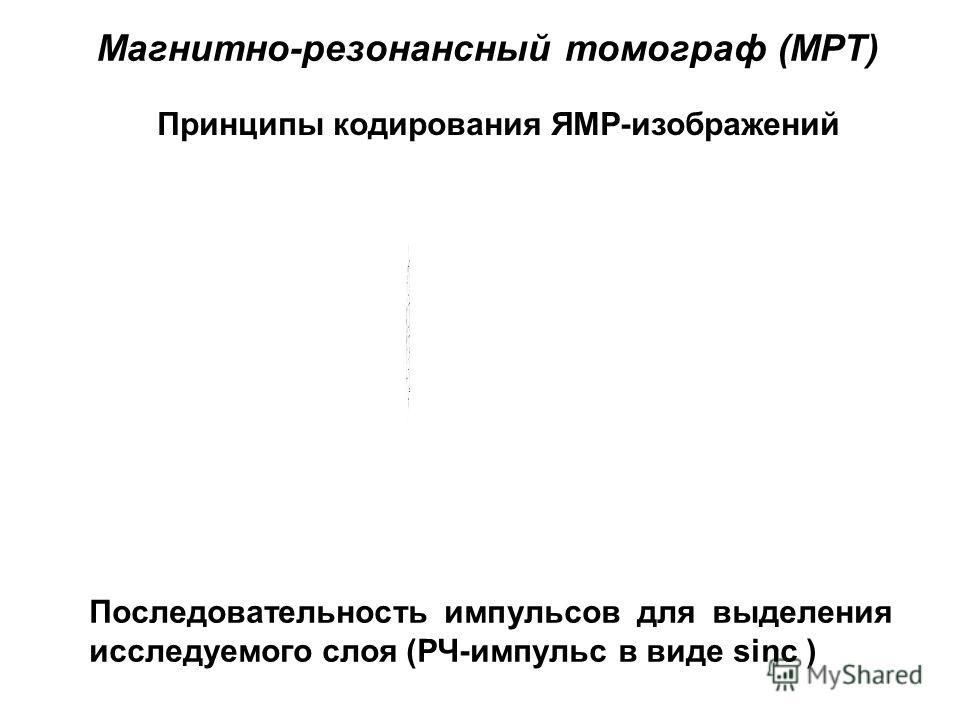 Принципы кодирования ЯМР-изображений Последовательность импульсов для выделения исследуемого слоя (РЧ-импульс в виде sinc ) Магнитно-резонансный томограф (МРТ)