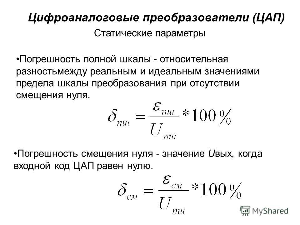 Цифроаналоговые преобразователи (ЦАП) Статические параметры Погрешность полной шкалы - относительная разностьмежду реальным и идеальным значениями предела шкалы преобразования при отсутствии смещения нуля. Погрешность смещения нуля - значение Uвых, к