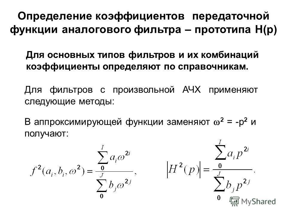 В аппроксимирующей функции заменяют 2 = -р 2 и получают: Определение коэффициентов передаточной функции аналогового фильтра – прототипа Н(р) Для основных типов фильтров и их комбинаций коэффициенты определяют по справочникам. Для фильтров с произволь