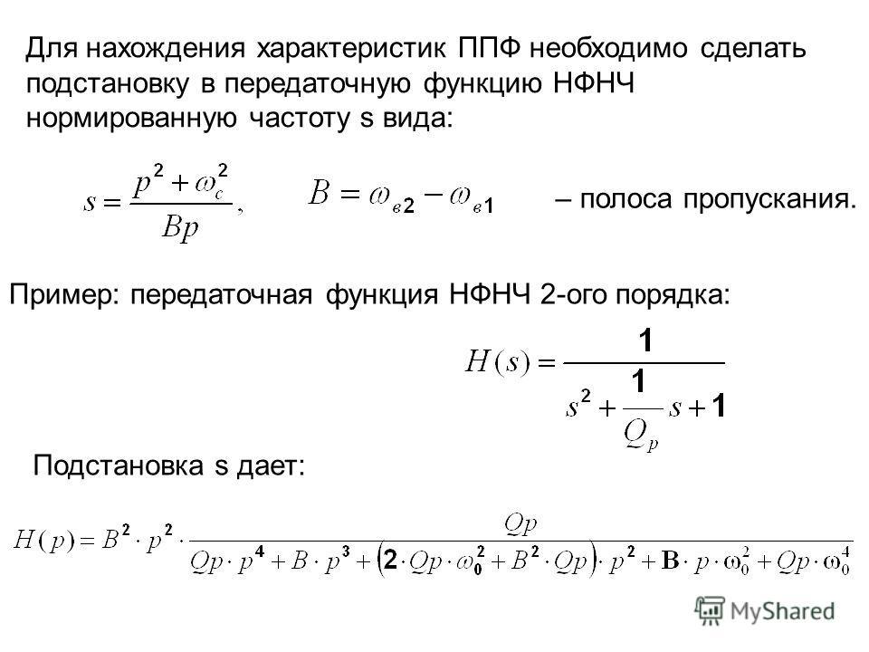 Для нахождения характеристик ППФ необходимо сделать подстановку в передаточную функцию НФНЧ нормированную частоту s вида: Пример: передаточная функция НФНЧ 2-ого порядка: Подстановка s дает: – полоса пропускания.