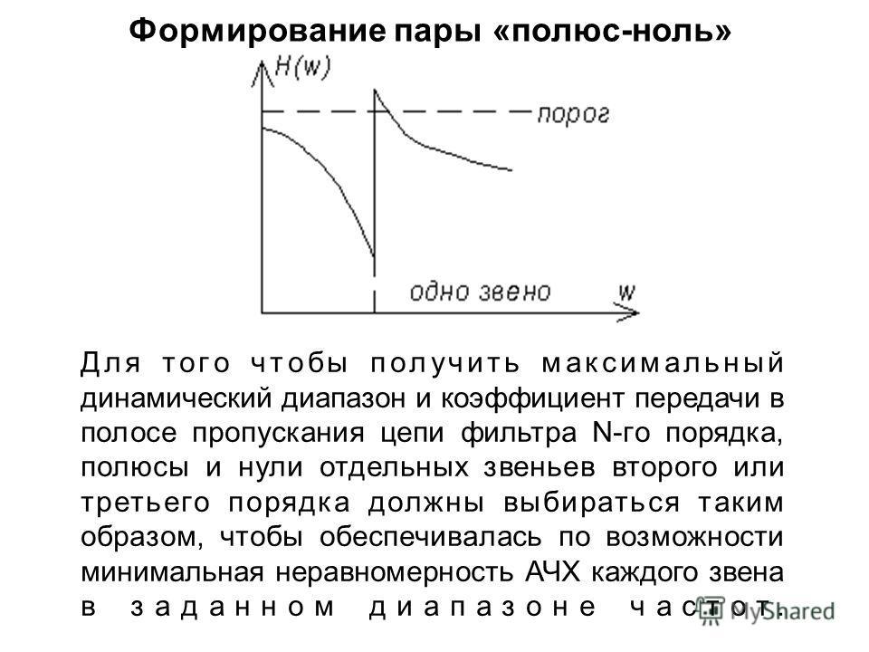 Формирование пары «полюс-ноль» Для того чтобы получить максимальный динамический диапазон и коэффициент передачи в полосе пропускания цепи фильтра N-го порядка, полюсы и нули отдельных звеньев второго или третьего порядка должны выбираться таким обра