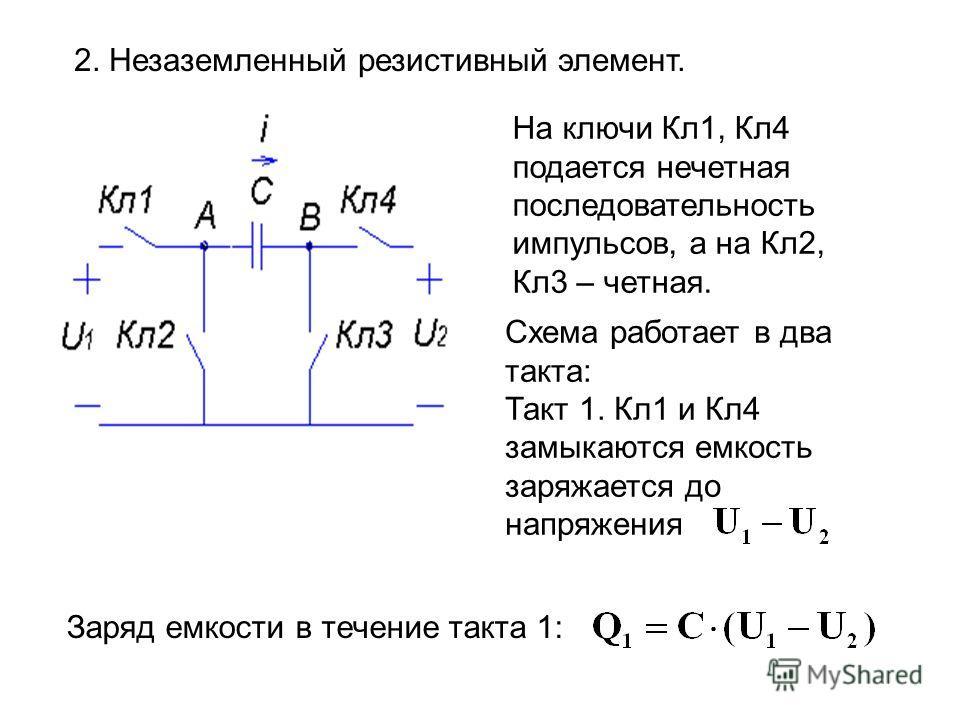 2. Незаземленный резистивный элемент. На ключи Кл1, Кл4 подается нечетная последовательность импульсов, а на Кл2, Кл3 – четная. Схема работает в два такта: Такт 1. Кл1 и Кл4 замыкаются емкость заряжается до напряжения Заряд емкости в течение такта 1: