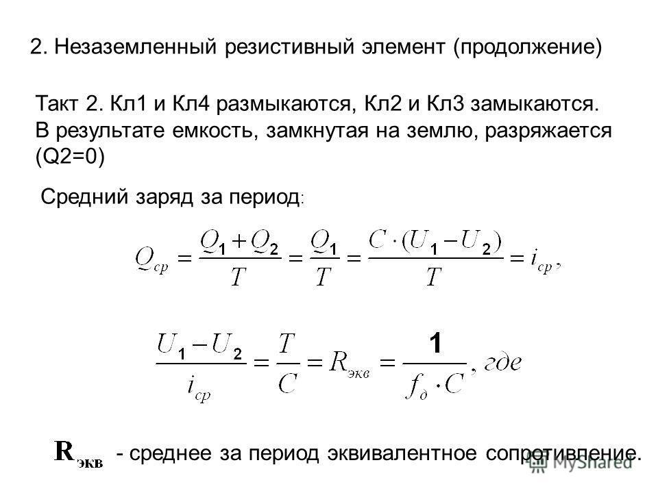 2. Незаземленный резистивный элемент (продолжение) Средний заряд за период : - среднее за период эквивалентное сопротивление. Такт 2. Кл1 и Кл4 размыкаются, Кл2 и Кл3 замыкаются. В результате емкость, замкнутая на землю, разряжается (Q2=0)