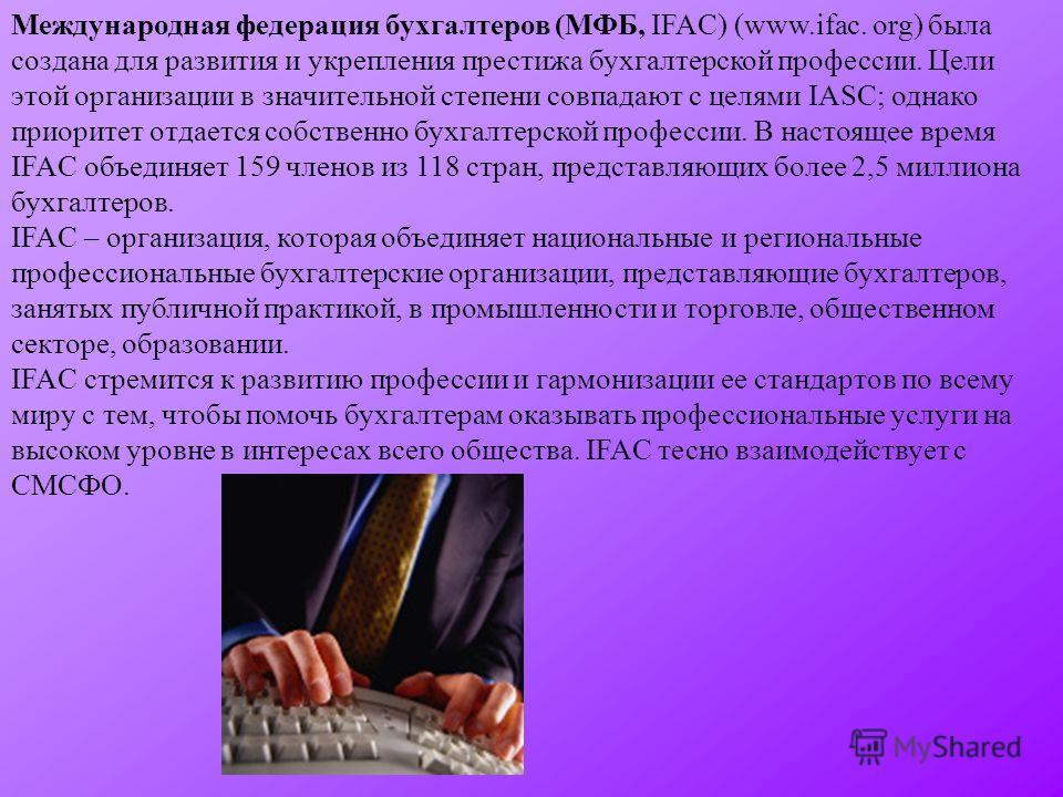 Международная федерация бухгалтеров (МФБ, IFAC) (www.ifac. org) была создана для развития и укрепления престижа бухгалтерской профессии. Цели этой организации в значительной степени совпадают с целями IASC; однако приоритет отдается собственно бухгал