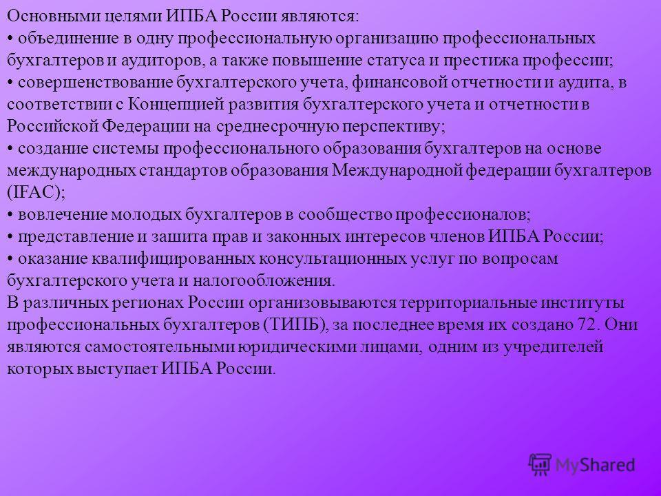 Основными целями ИПБА России являются: объединение в одну профессиональную организацию профессиональных бухгалтеров и аудиторов, а также повышение статуса и престижа профессии; совершенствование бухгалтерского учета, финансовой отчетности и аудита, в