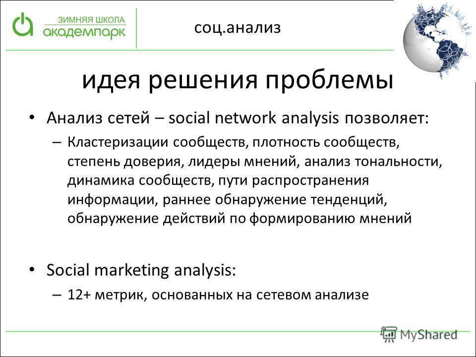 соц.анализ идея решения проблемы Анализ сетей – social network analysis позволяет: – Кластеризации сообществ, плотность сообществ, степень доверия, лидеры мнений, анализ тональности, динамика сообществ, пути распространения информации, раннее обнаруж