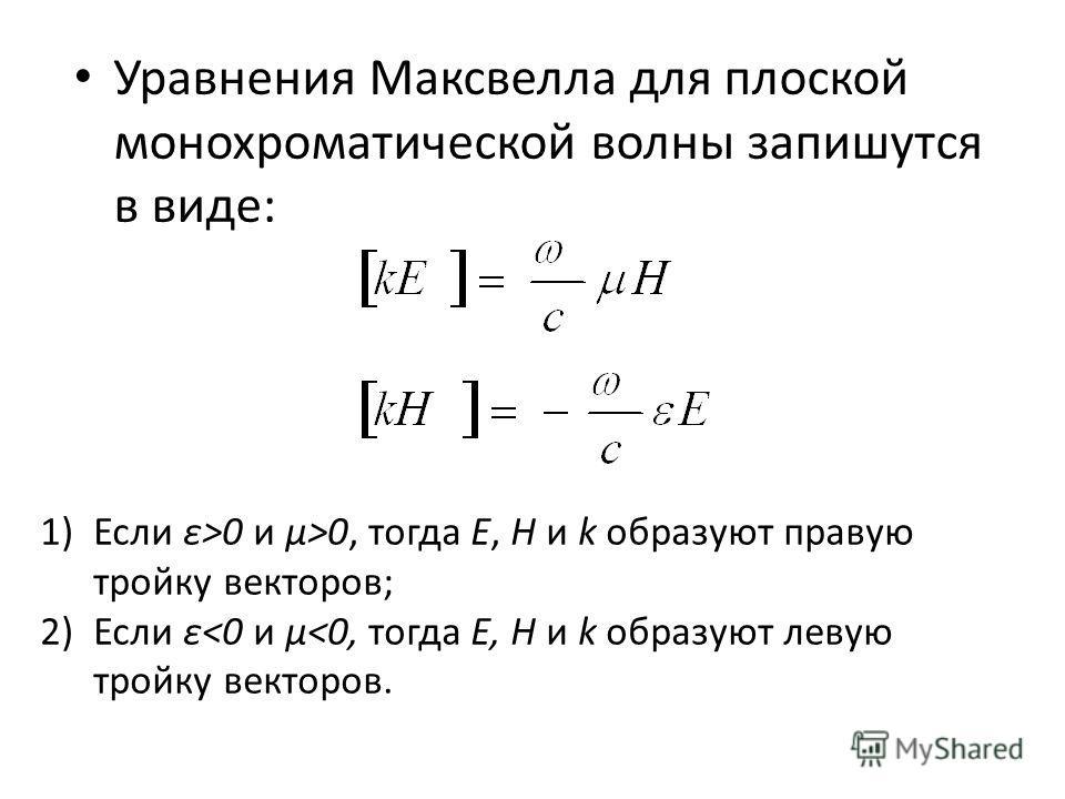 Уравнения Максвелла для плоской монохроматической волны запишутся в виде: 1)Если ε>0 и µ>0, тогда E, H и k образуют правую тройку векторов; 2)Если ε