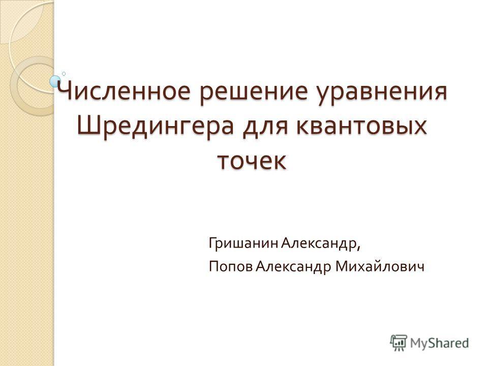 Численное решение уравнения Шредингера для квантовых точек Гришанин Александр, Попов Александр Михайлович