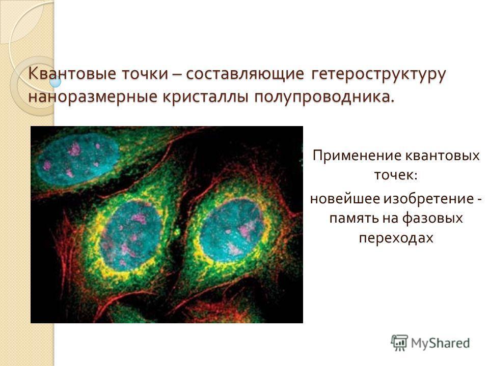 Квантовые точки – составляющие гетероструктуру наноразмерные кристаллы полупроводника. Применение квантовых точек : новейшее изобретение - память на фазовых переходах