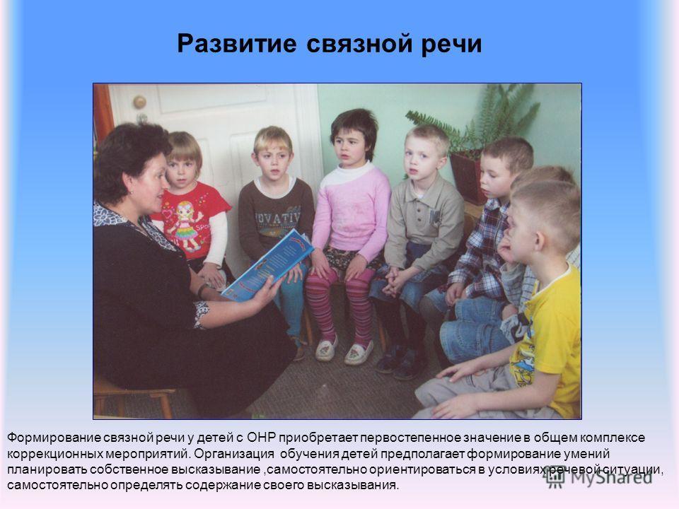 Развитие связной речи Формирование связной речи у детей с ОНР приобретает первостепенное значение в общем комплексе коррекционных мероприятий. Организация обучения детей предполагает формирование умений планировать собственное высказывание,самостояте