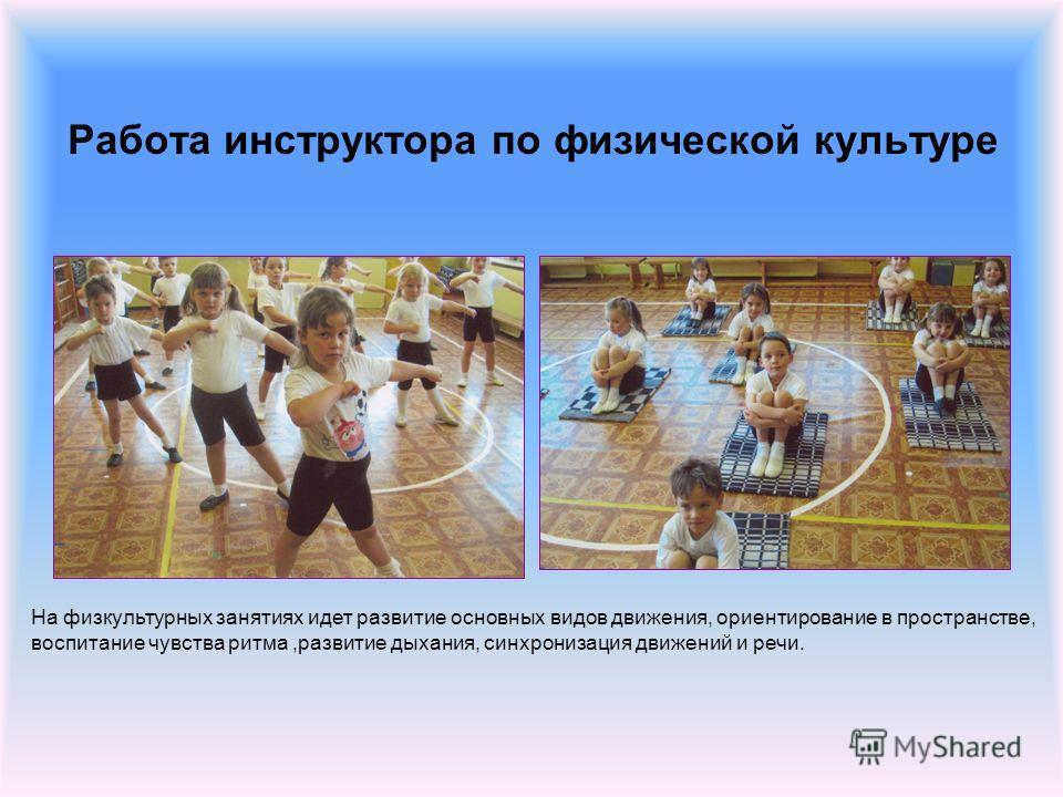 Работа инструктора по физической культуре На физкультурных занятиях идет развитие основных видов движения, ориентирование в пространстве, воспитание чувства ритма,развитие дыхания, синхронизация движений и речи.