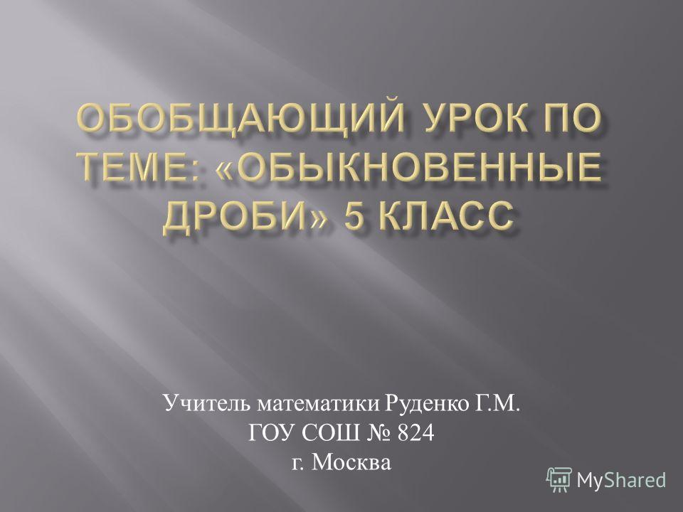 Учитель математики Руденко Г. М. ГОУ СОШ 824 г. Москва