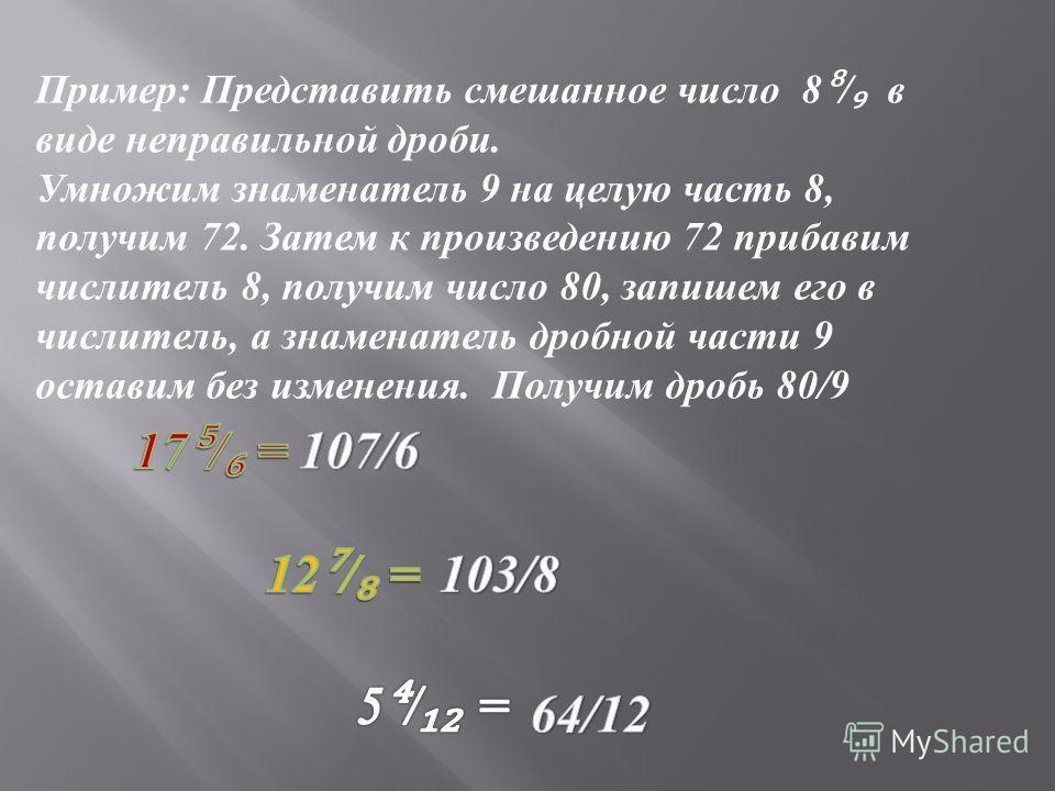 Пример : Представить смешанное число 8 / в виде неправильной дроби. Умножим знаменатель 9 на целую часть 8, получим 72. Затем к произведению 72 прибавим числитель 8, получим число 80, запишем его в числитель, а знаменатель дробной части 9 оставим без
