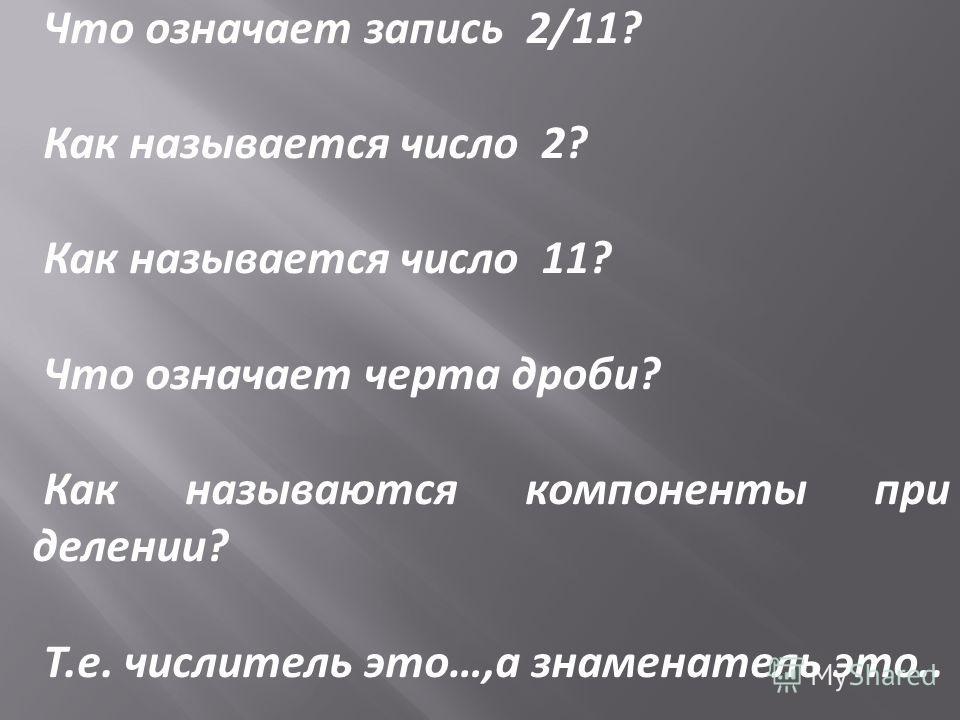 Что означает запись 2/11? Как называется число 2? Как называется число 11? Что означает черта дроби? Как называются компоненты при делении? Т.е. числитель это…,а знаменатель это..