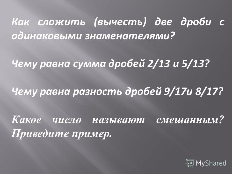Как сложить (вычесть) две дроби с одинаковыми знаменателями? Чему равна сумма дробей 2/13 и 5/13? Чему равна разность дробей 9/17и 8/17? Какое число называют смешанным ? Приведите пример.