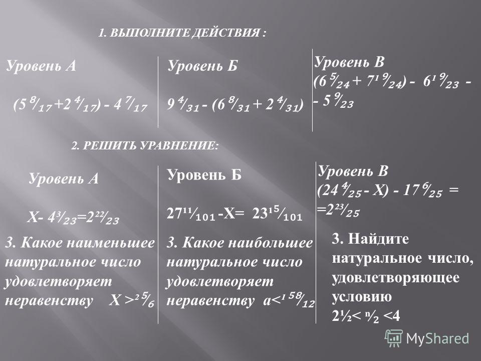 1. ВЫПОЛНИТЕ ДЕЙСТВИЯ : Уровень А (5 / +2 / ) - 4 / Уровень Б 9 / - (6 / + 2 / ) Уровень В (6 + 7¹ ) - 6¹ - - 5 2. РЕШИТЬ УРАВНЕНИЕ : Уровень А Х - 4³ =2²² Уровень Б 27¹¹ - Х = 23¹ Уровень В (24 - Х ) - 17 = =2²³ 3. Какое наименьшее натуральное число