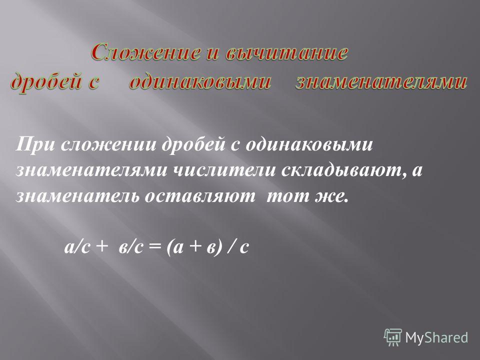 При сложении дробей с одинаковыми знаменателями числители складывают, а знаменатель оставляют тот же. а / с + в / с = ( а + в ) / с