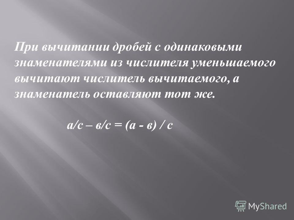 При вычитании дробей с одинаковыми знаменателями из числителя уменьшаемого вычитают числитель вычитаемого, а знаменатель оставляют тот же. а / с – в / с = ( а - в ) / с