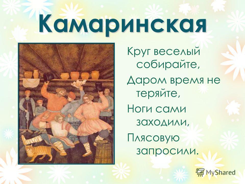 Камаринская Круг веселый собирайте, Даром время не теряйте, Ноги сами заходили, Плясовую запросили.