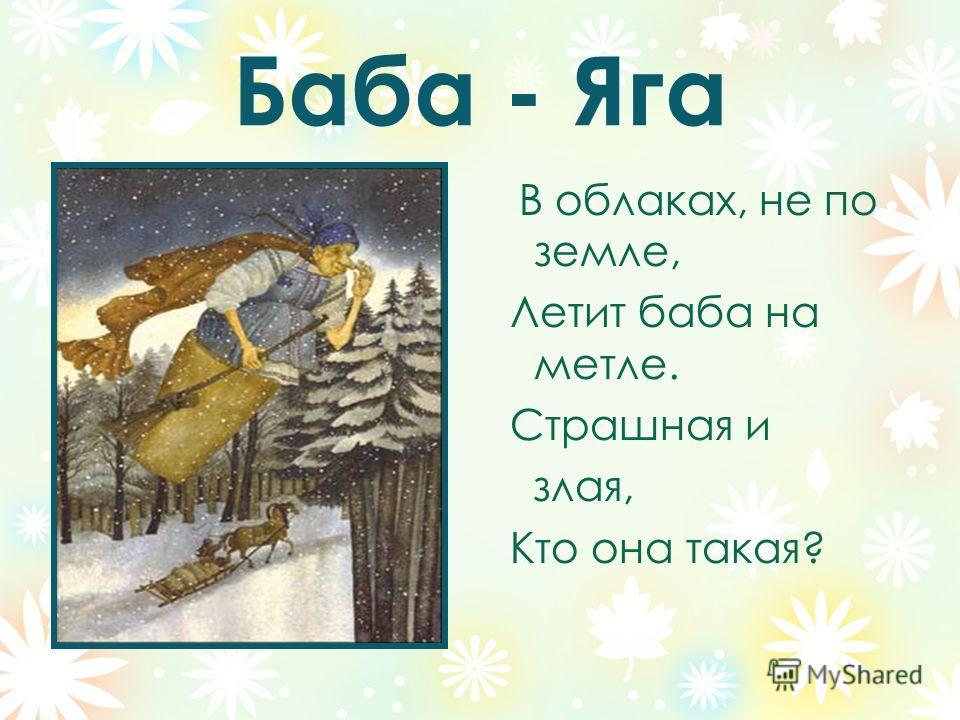 Баба - Яга В облаках, не по земле, Летит баба на метле. Страшная и злая, Кто она такая?