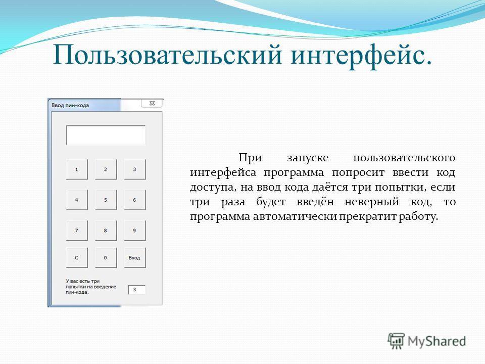 Пользовательский интерфейс. При запуске пользовательского интерфейса программа попросит ввести код доступа, на ввод кода даётся три попытки, если три раза будет введён неверный код, то программа автоматически прекратит работу.