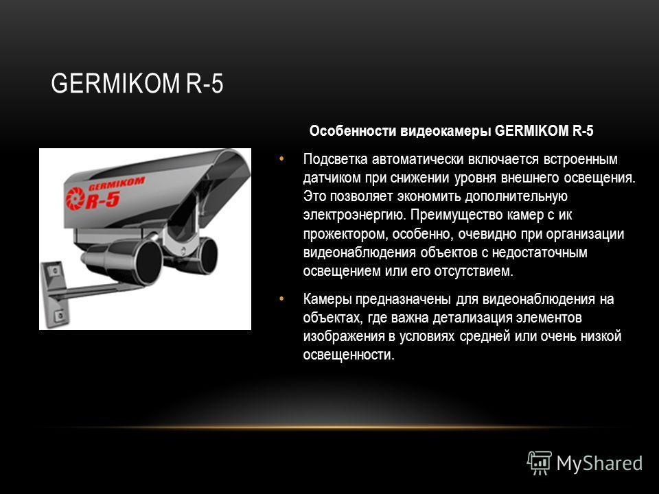 GERMIKOM R-5 Особенности видеокамеры GERMIKOM R-5 Подсветка автоматически включается встроенным датчиком при снижении уровня внешнего освещения. Это позволяет экономить дополнительную электроэнергию. Преимущество камер с ик прожектором, особенно, оче
