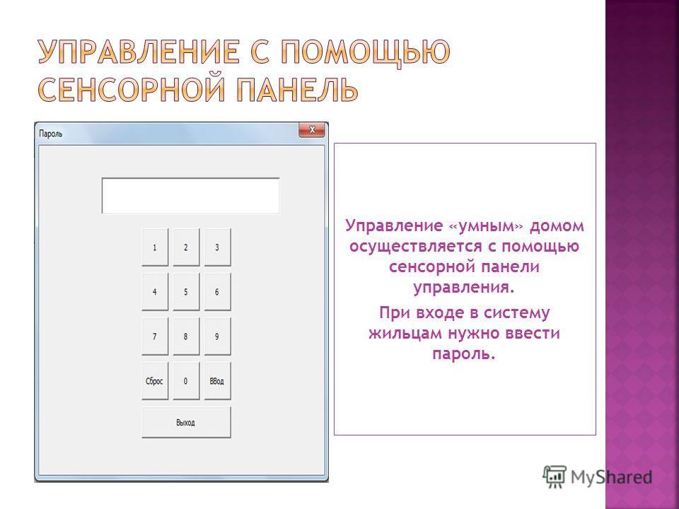 Управление «умным» домом осуществляется с помощью сенсорной панели управления. При входе в систему жильцам нужно ввести пароль.