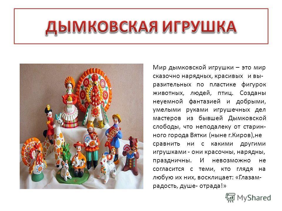 Мир дымковской игрушки – это мир сказочно нарядных, красивых и вы- разительных по пластике фигурок животных, людей, птиц. Созданы неуемной фантазией и добрыми, умелыми руками игрушечных дел мастеров из бывшей Дымковской слободы, что неподалеку от ста