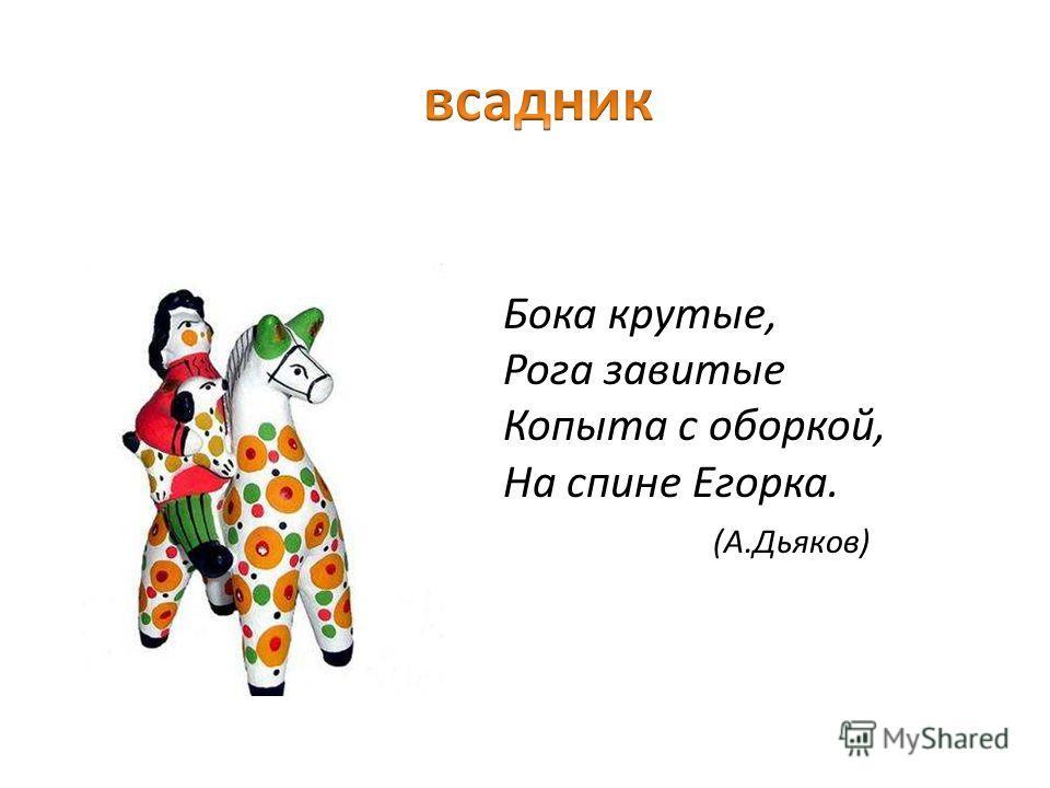 Бока крутые, Рога завитые Копыта с оборкой, На спине Егорка. (А.Дьяков)