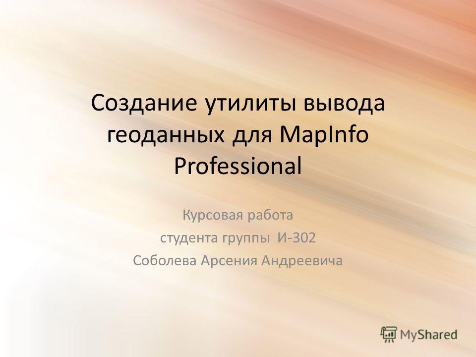 Создание утилиты вывода геоданных для MapInfo Professional Курсовая работа студента группы И-302 Соболева Арсения Андреевича