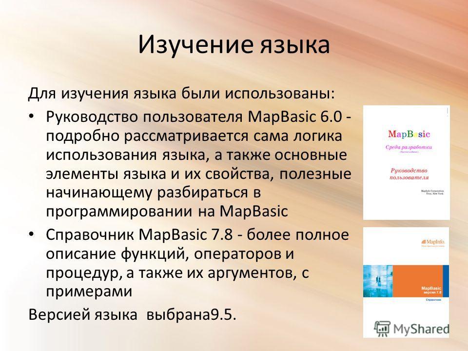 Изучение языка Для изучения языка были использованы: Руководство пользователя MapBasic 6.0 - подробно рассматривается сама логика использования языка, а также основные элементы языка и их свойства, полезные начинающему разбираться в программировании