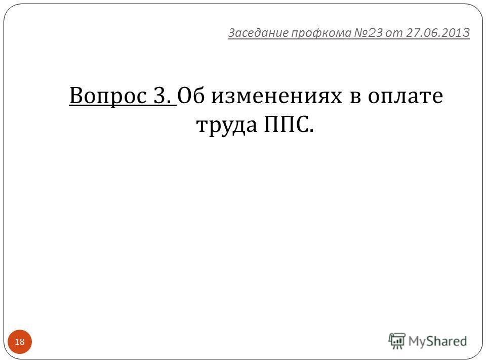 18 Вопрос 3. Об изменениях в оплате труда ППС. Заседание профкома 23 от 27.06.2013