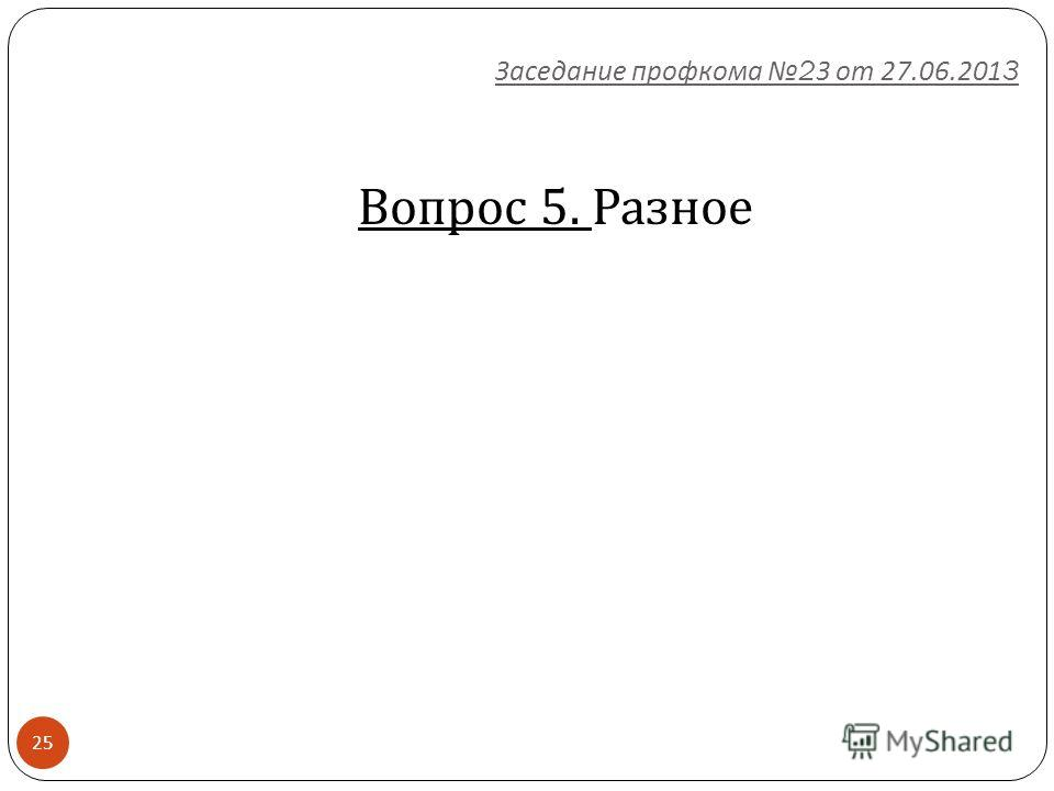 25 Вопрос 5. Разное Заседание профкома 23 от 27.06.2013