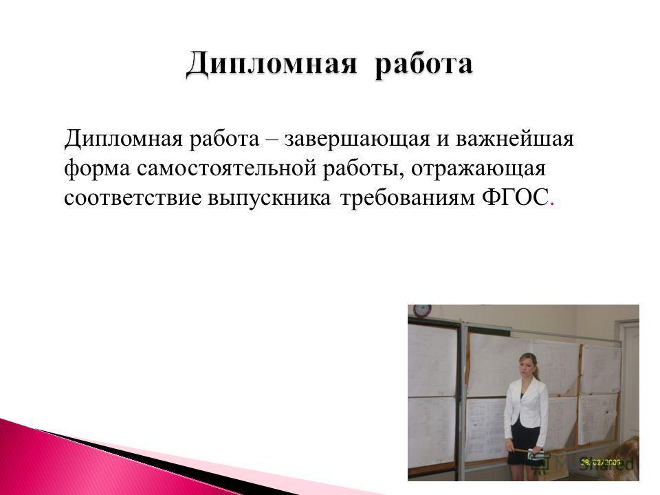 Дипломная работа – завершающая и важнейшая форма самостоятельной работы, отражающая соответствие выпускника требованиям ФГОС.