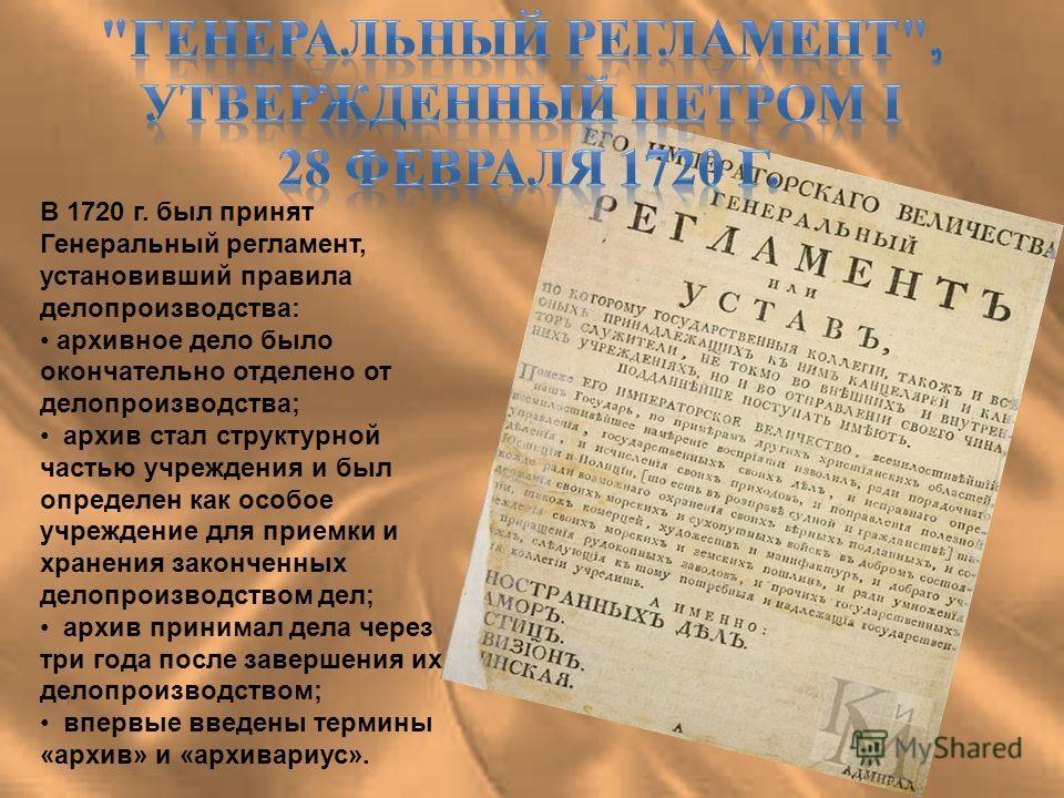 В 1720 г. был принят Генеральный регламент, установивший правила делопроизводства: архивное дело было окончательно отделено от делопроизводства; архив стал структурной частью учреждения и был определен как особое учреждение для приемки и хранения зак