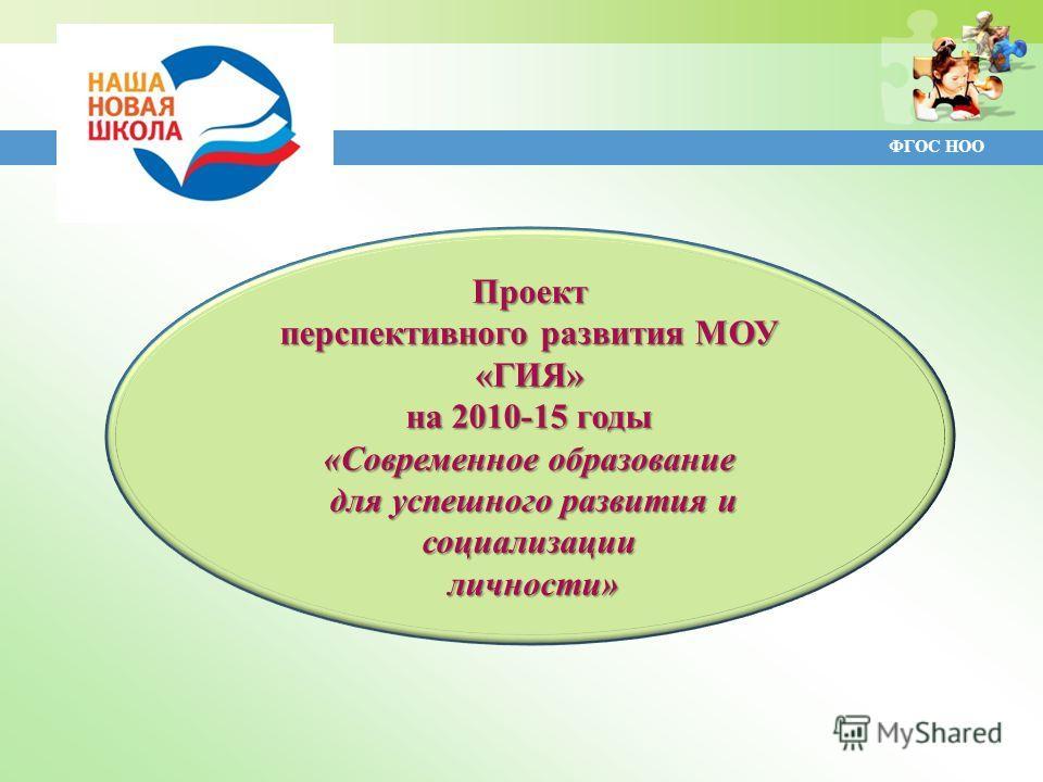 Проект перспективного развития МОУ «ГИЯ» на 2010-15 годы «Современное образование для успешного развития и социализации для успешного развития и социализации личности» личности»