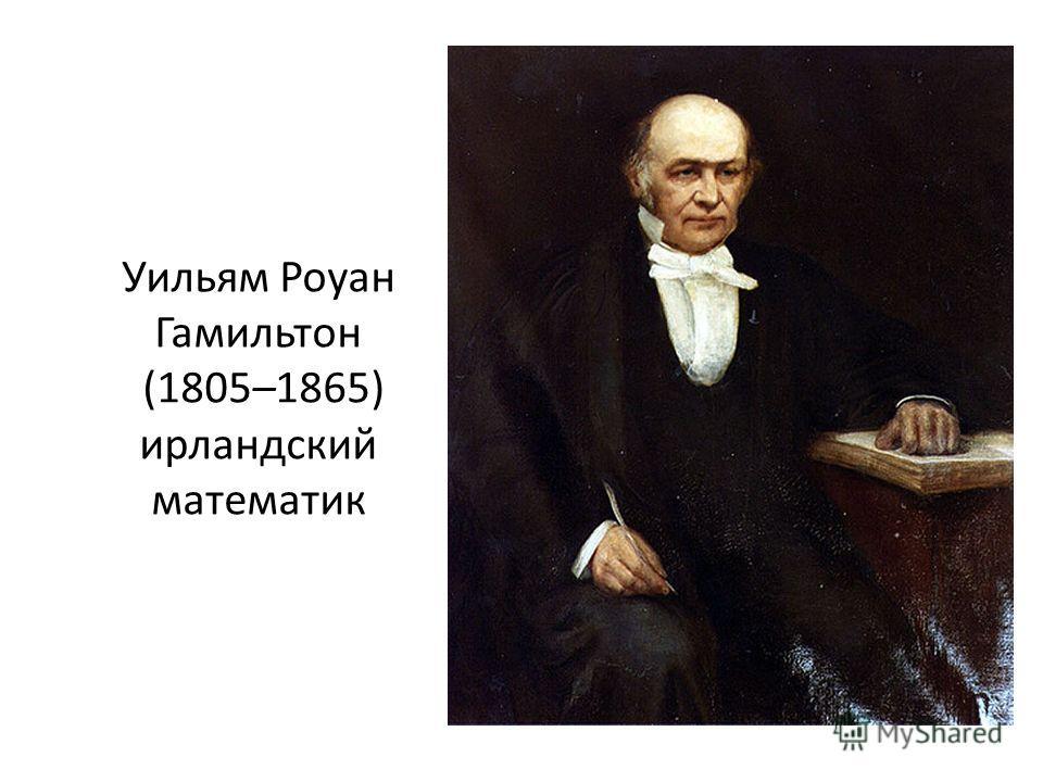 Уильям Роуан Гамильтон (1805–1865) ирландский математик