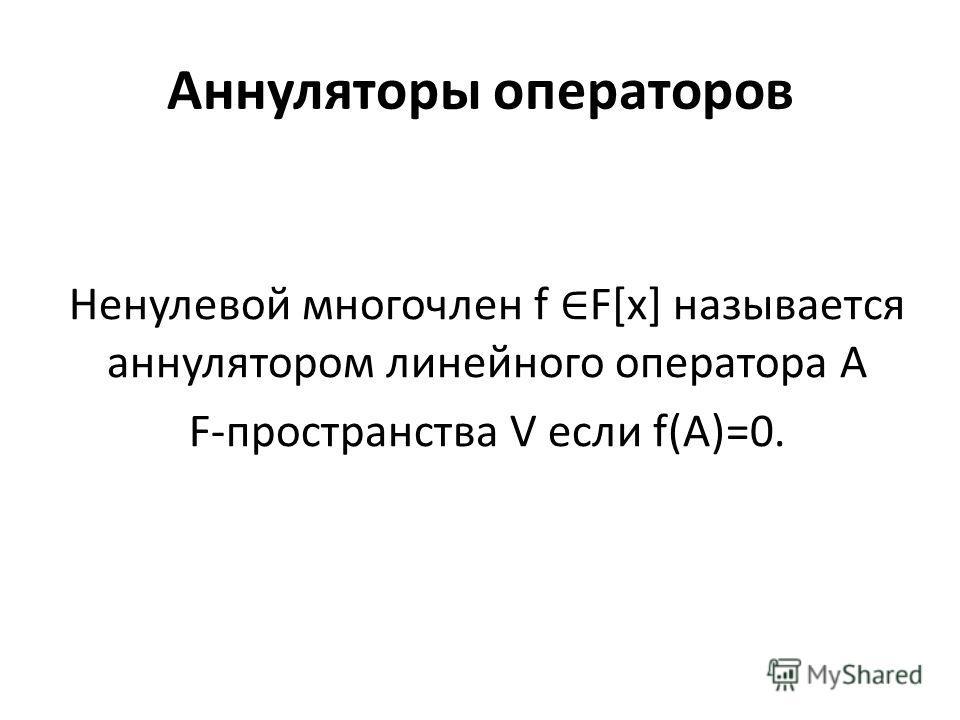 Аннуляторы операторов Ненулевой многочлен f F[x] называется аннулятором линейного оператора A F-пространства V если f(A)=0.