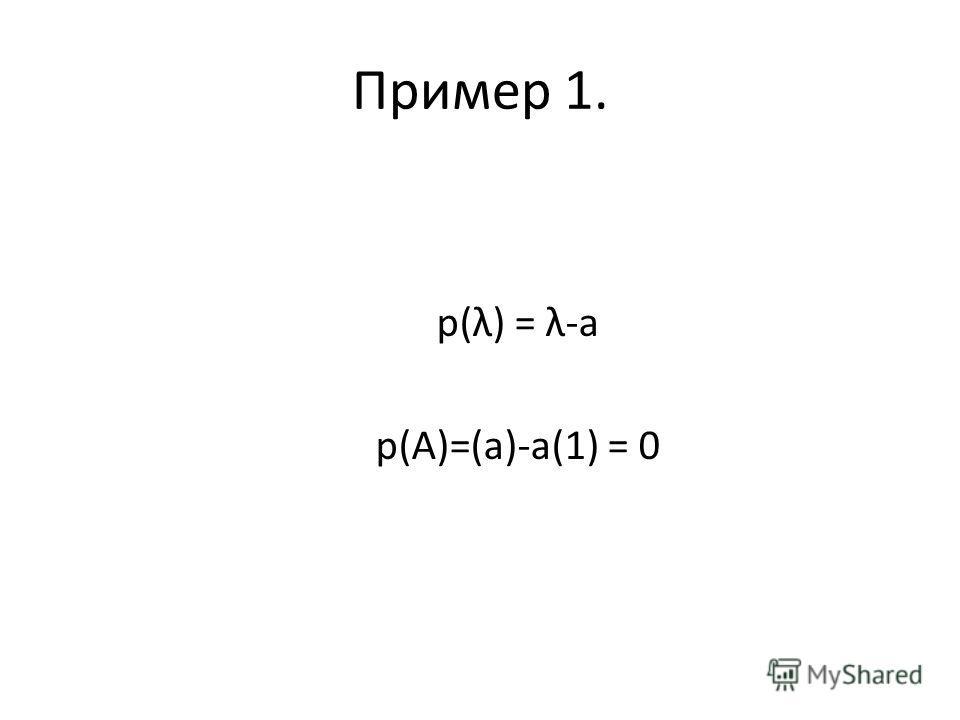 Пример 1. p(λ) = λ-a р(А)=(а)-а(1) = 0