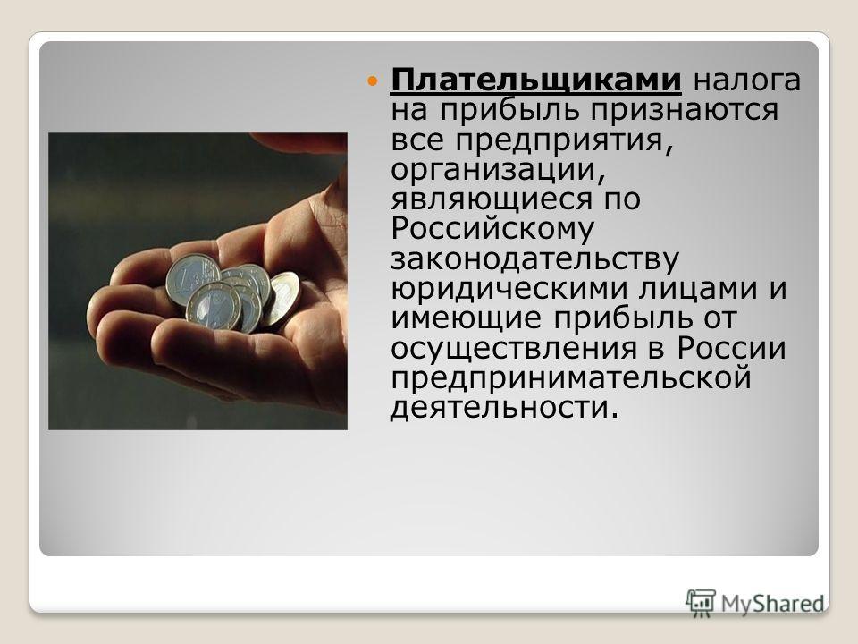 Плательщиками налога на прибыль признаются все предприятия, организации, являющиеся по Российскому законодательству юридическими лицами и имеющие прибыль от осуществления в России предпринимательской деятельности.