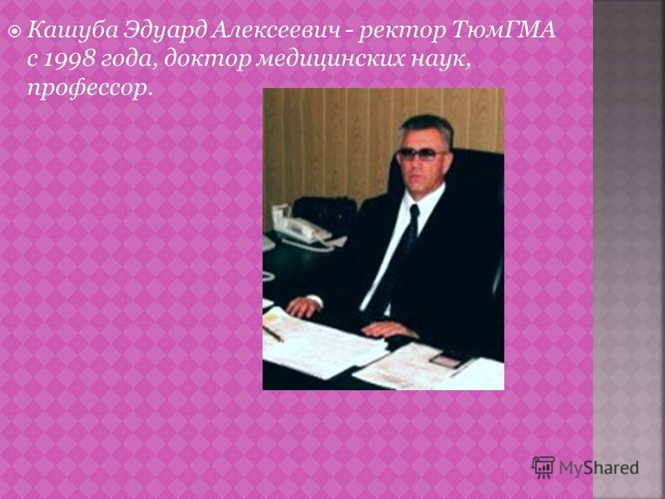 Кашуба Эдуард Алексеевич - ректор ТюмГМА c 1998 года, доктор медицинских наук, профессор.