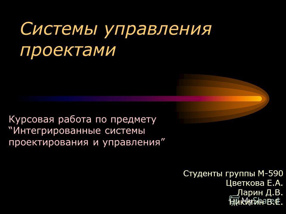 Системы управления проектами Студенты группы М-590 Цветкова Е.А. Ларин Д.В. Никитин В.Е. Курсовая работа по предметуИнтегрированные системы проектирования и управления