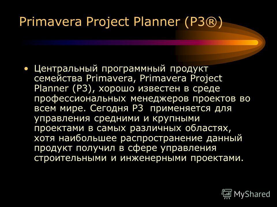 Primavera Project Planner (P3®) Центральный программный продукт семейства Primavera, Primavera Project Planner (P3), хорошо известен в среде профессиональных менеджеров проектов во всем мире. Сегодня P3 применяется для управления средними и крупными