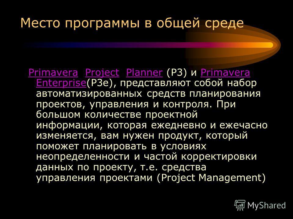 Место программы в общей среде Primavera Project Planner (P3) и Primavera Enterprise(P3e), представляют собой набор автоматизированных средств планирования проектов, управления и контроля. При большом количестве проектной информации, которая ежедневно